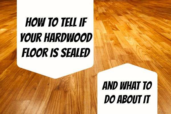 how to tell if your hardwood floor is sealed
