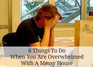 What to do when you are overwhelmed with a messy house
