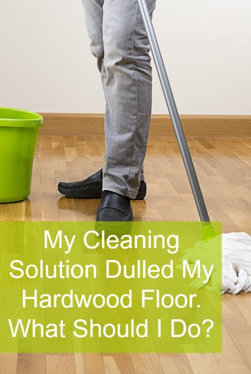 Help, My Cleaning Solution Dulled My Hardwood