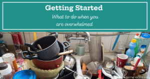 Full sink of dirty dishes with text, Getting started. What to do when you are overwhelmed